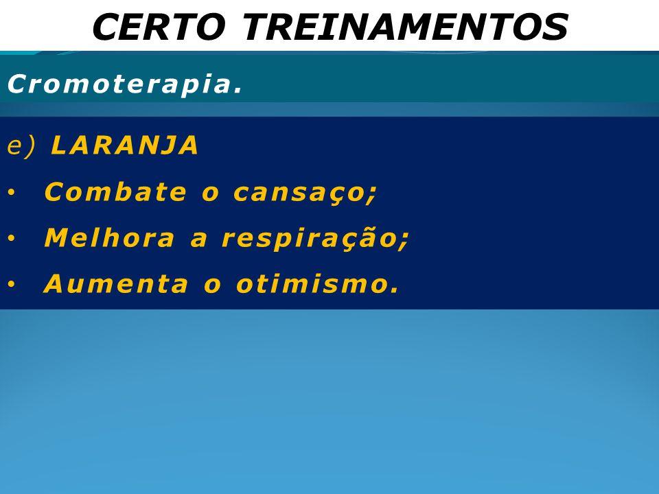CERTO TREINAMENTOS Cromoterapia. e) LARANJA Combate o cansaço; Melhora a respiração; Aumenta o otimismo.
