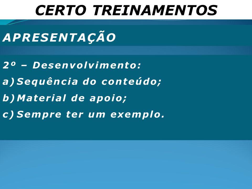 CERTO TREINAMENTOS APRESENTAÇÃO 2º – Desenvolvimento: a)Sequência do conteúdo; b)Material de apoio; c)Sempre ter um exemplo.