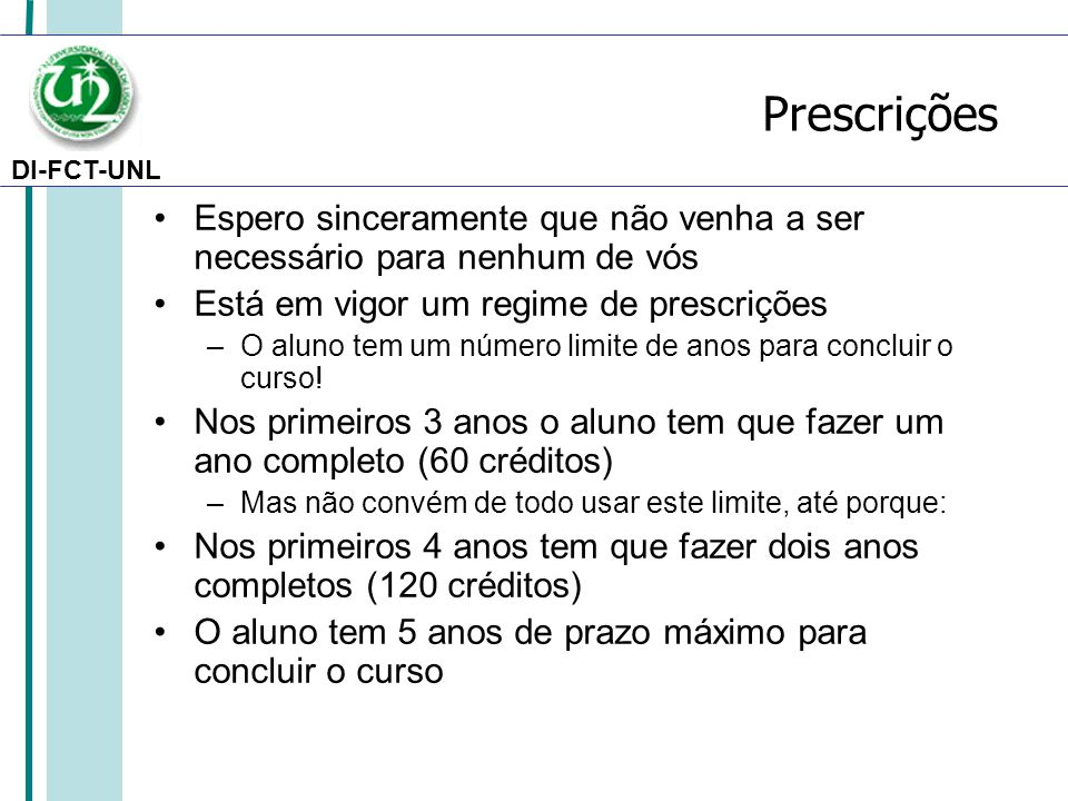 DI-FCT-UNL Prescrições Espero sinceramente que não venha a ser necessário para nenhum de vós Está em vigor um regime de prescrições –O aluno tem um número limite de anos para concluir o curso.