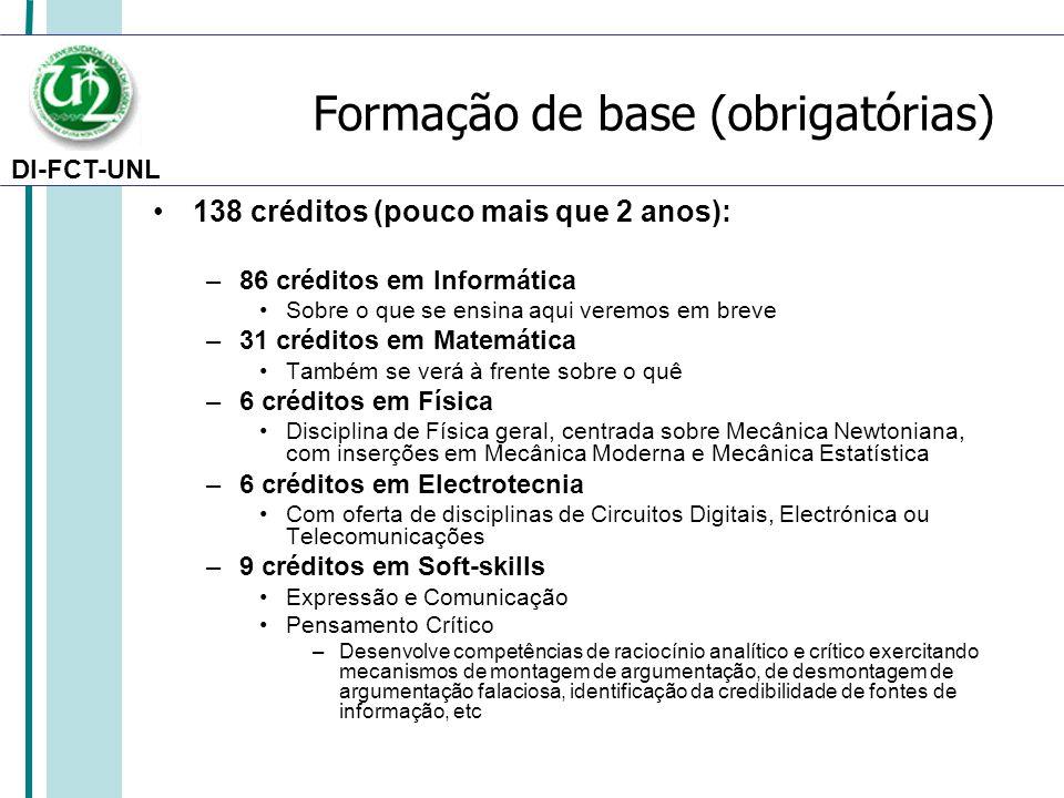 DI-FCT-UNL Formação de base (obrigatórias) 138 créditos (pouco mais que 2 anos): –86 créditos em Informática Sobre o que se ensina aqui veremos em breve –31 créditos em Matemática Também se verá à frente sobre o quê –6 créditos em Física Disciplina de Física geral, centrada sobre Mecânica Newtoniana, com inserções em Mecânica Moderna e Mecânica Estatística –6 créditos em Electrotecnia Com oferta de disciplinas de Circuitos Digitais, Electrónica ou Telecomunicações –9 créditos em Soft-skills Expressão e Comunicação Pensamento Crítico –Desenvolve competências de raciocínio analítico e crítico exercitando mecanismos de montagem de argumentação, de desmontagem de argumentação falaciosa, identificação da credibilidade de fontes de informação, etc