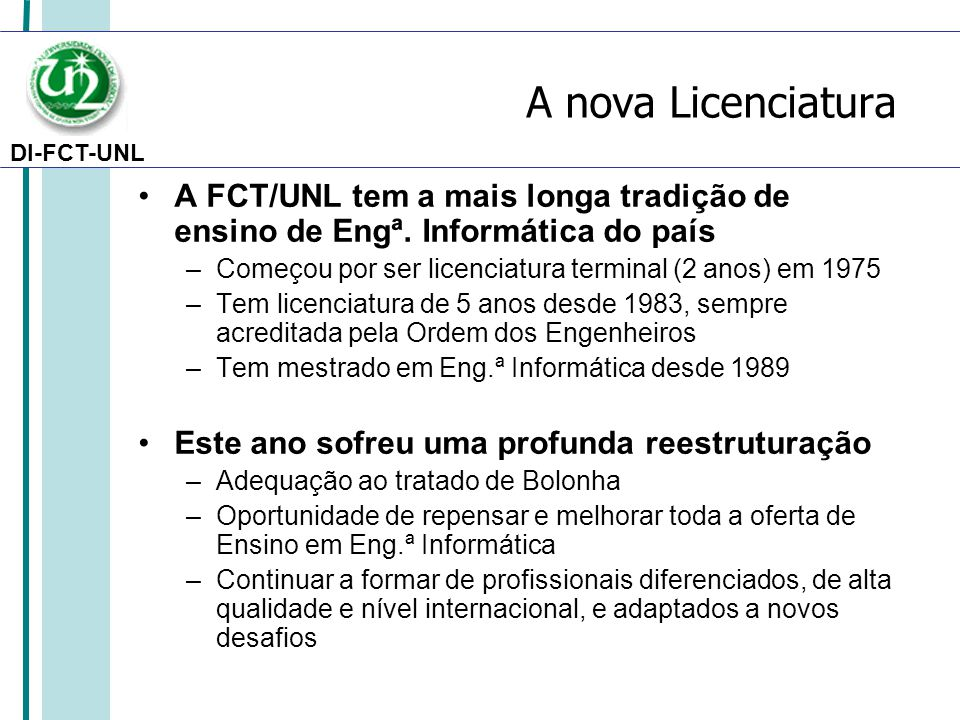DI-FCT-UNL A nova Licenciatura A FCT/UNL tem a mais longa tradição de ensino de Engª. Informática do país –Começou por ser licenciatura terminal (2 an