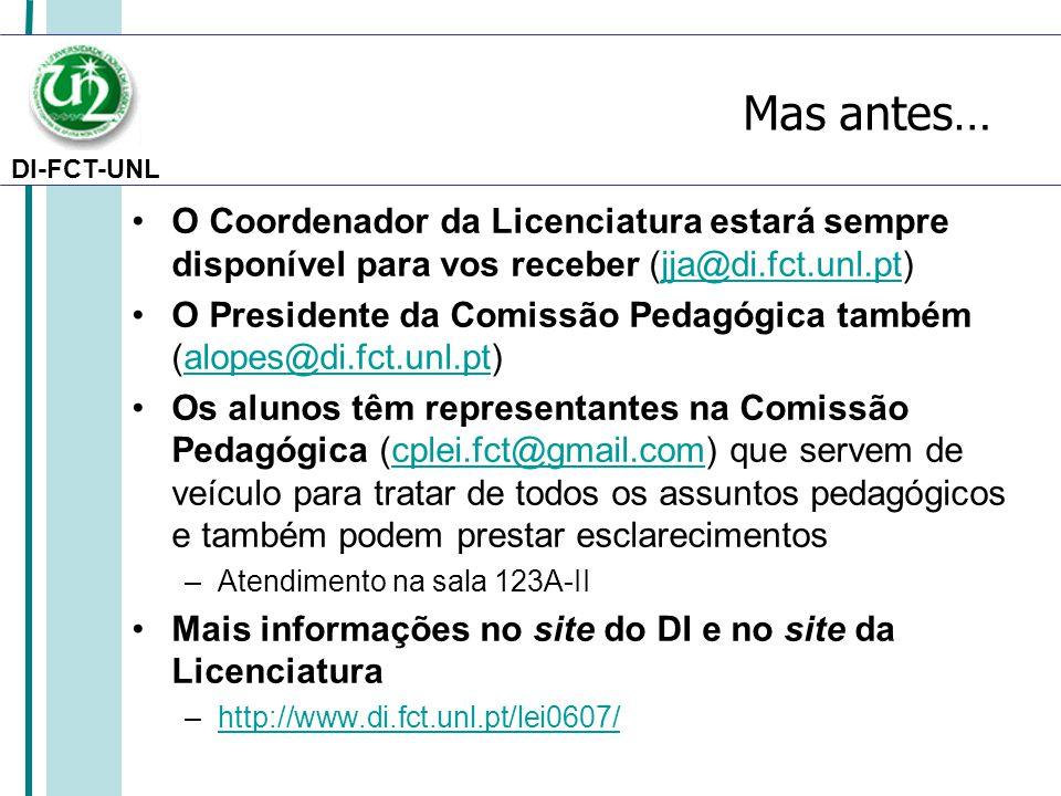 DI-FCT-UNL Mas antes… O Coordenador da Licenciatura estará sempre disponível para vos receber (jja@di.fct.unl.pt)jja@di.fct.unl.pt O Presidente da Comissão Pedagógica também (alopes@di.fct.unl.pt)alopes@di.fct.unl.pt Os alunos têm representantes na Comissão Pedagógica (cplei.fct@gmail.com) que servem de veículo para tratar de todos os assuntos pedagógicos e também podem prestar esclarecimentoscplei.fct@gmail.com –Atendimento na sala 123A-II Mais informações no site do DI e no site da Licenciatura –http://www.di.fct.unl.pt/lei0607/http://www.di.fct.unl.pt/lei0607/