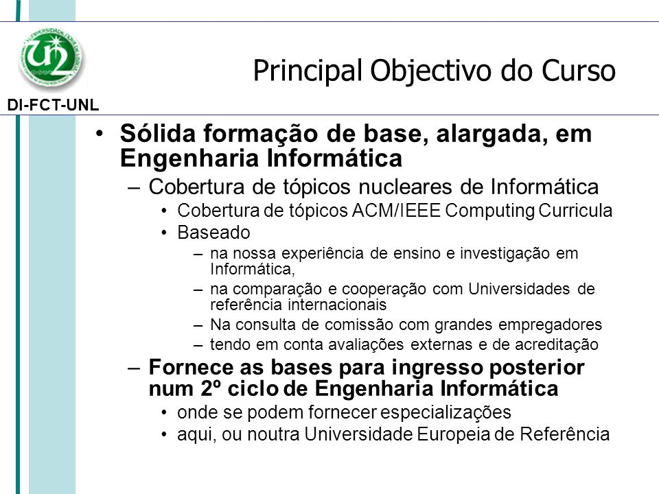DI-FCT-UNL Principal Objectivo do Curso Sólida formação de base, alargada, em Engenharia Informática –Cobertura de tópicos nucleares de Informática Co