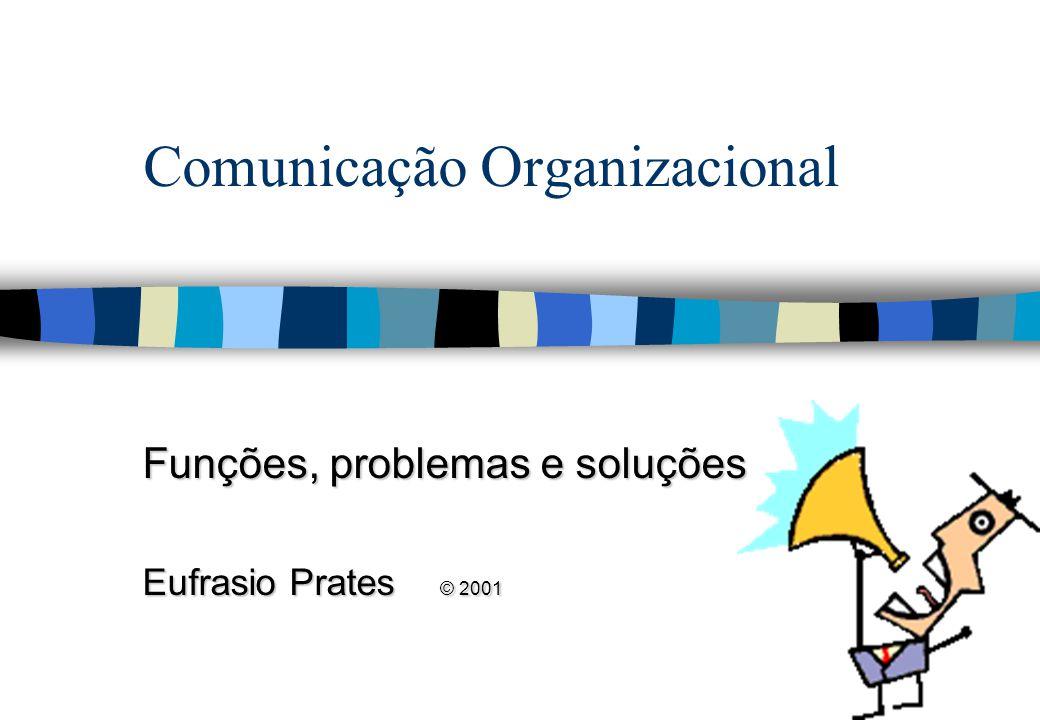 Comunicação Organizacional Funções, problemas e soluções Eufrasio Prates © 2001