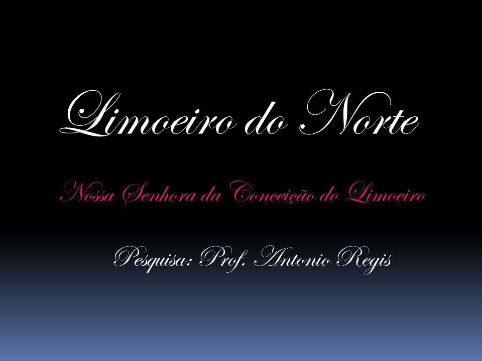 Limoeiro do Norte Nossa Senhora da Conceição do Limoeiro Pesquisa: Prof. Antonio Regis