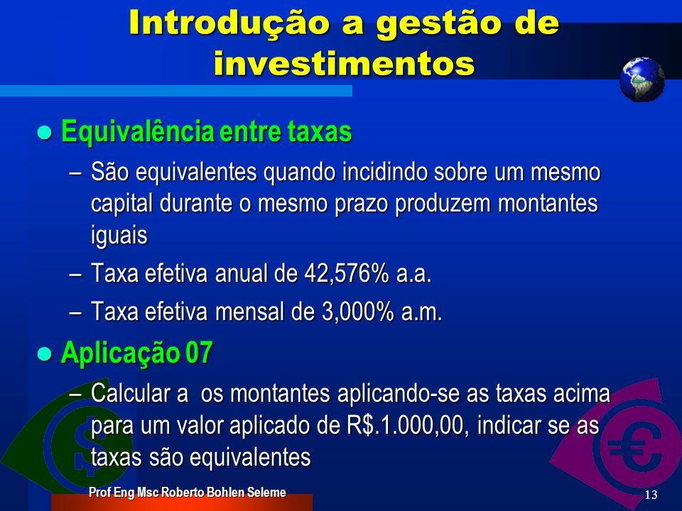 Prof Eng Msc Roberto Bohlen Seleme 12 Introdução a gestão de investimentos Taxa de Juros nominais e Efetiva Taxa de Juros nominais e Efetiva – Taxa nominal é uma taxa referencial em que os juros são incorporados ao capital – Taxa efetiva é a aplicada com base no valor emprestado Aplicação 06 Aplicação 06 –Um empréstimo contraído de R$.30.000,00 deve ser pago em uma parcela de R$.38.000,00, no prazo de 1 mês.
