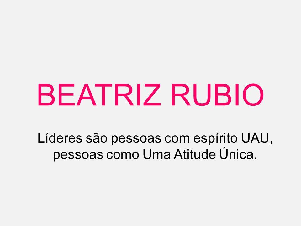 BEATRIZ RUBIO Líderes são pessoas com espírito UAU, pessoas como Uma Atitude Única.
