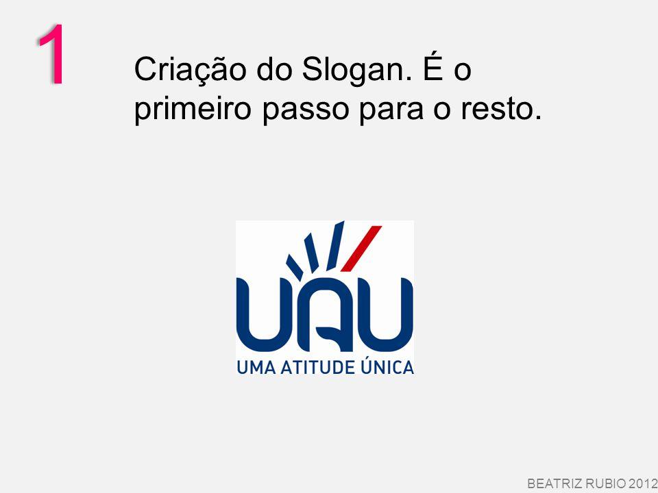 1 BEATRIZ RUBIO 2012 Criação do Slogan. É o primeiro passo para o resto.
