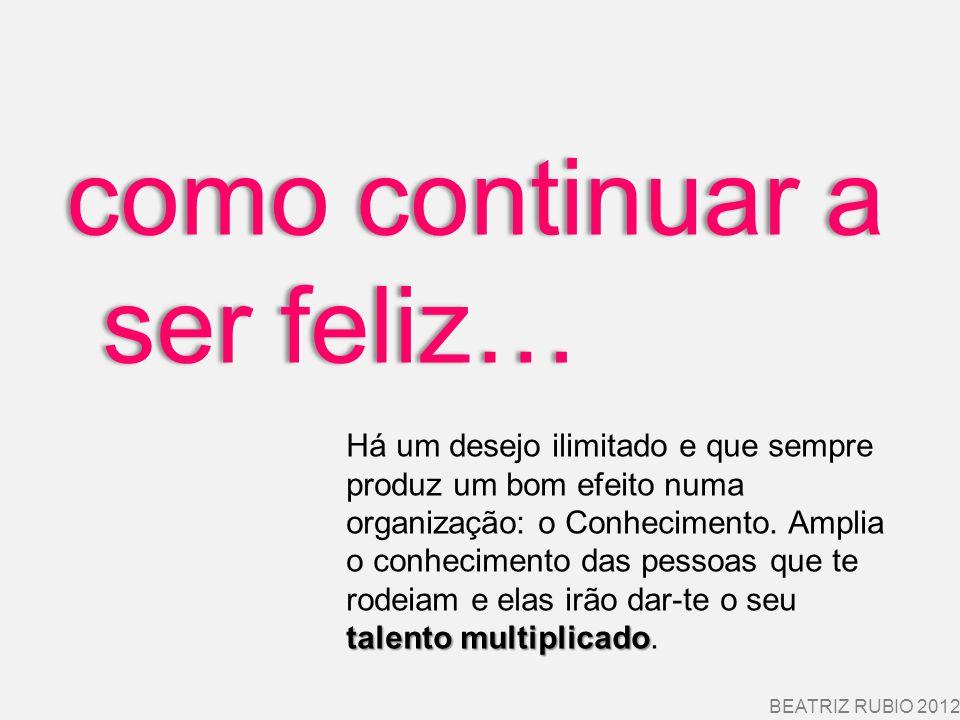 como continuar a ser feliz… BEATRIZ RUBIO 2012 talento multiplicado Há um desejo ilimitado e que sempre produz um bom efeito numa organização: o Conhe
