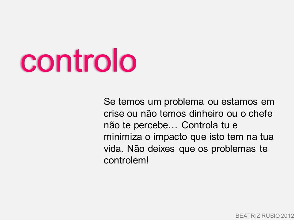 controlo BEATRIZ RUBIO 2012 Se temos um problema ou estamos em crise ou não temos dinheiro ou o chefe não te percebe… Controla tu e minimiza o impacto