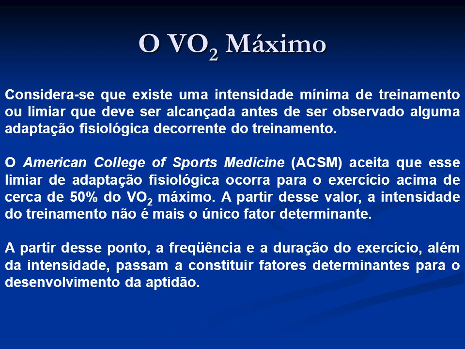 O VO 2 Máximo Considera-se que existe uma intensidade mínima de treinamento ou limiar que deve ser alcançada antes de ser observado alguma adaptação fisiológica decorrente do treinamento.
