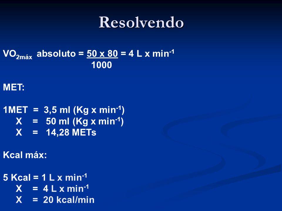 Resolvendo VO 2máx absoluto = 50 x 80 = 4 L x min -1 1000 MET: 1MET = 3,5 ml (Kg x min -1 ) X = 50 ml (Kg x min -1 ) X = 14,28 METs Kcal máx: 5 Kcal = 1 L x min -1 X = 4 L x min -1 X = 20 kcal/min