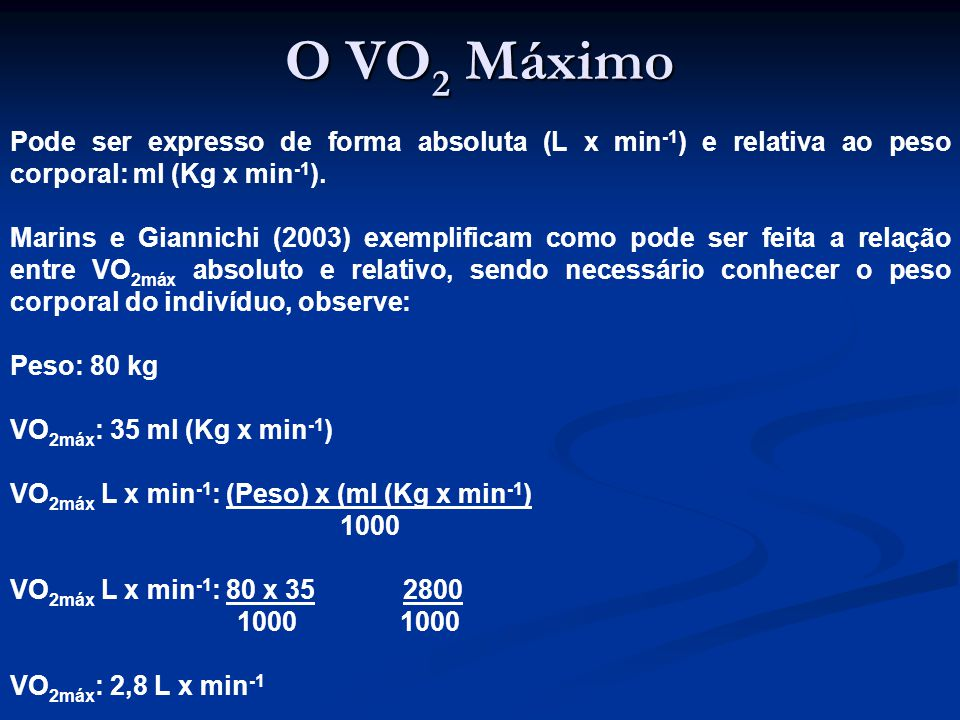 O VO 2 Máximo Pode ser expresso de forma absoluta (L x min -1 ) e relativa ao peso corporal: ml (Kg x min -1 ).