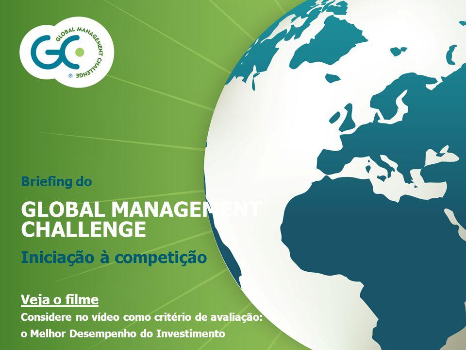 Briefing do GLOBAL MANAGEMENT CHALLENGE Iniciação à competição Veja o filme Considere no vídeo como critério de avaliação: o Melhor Desempenho do Inve