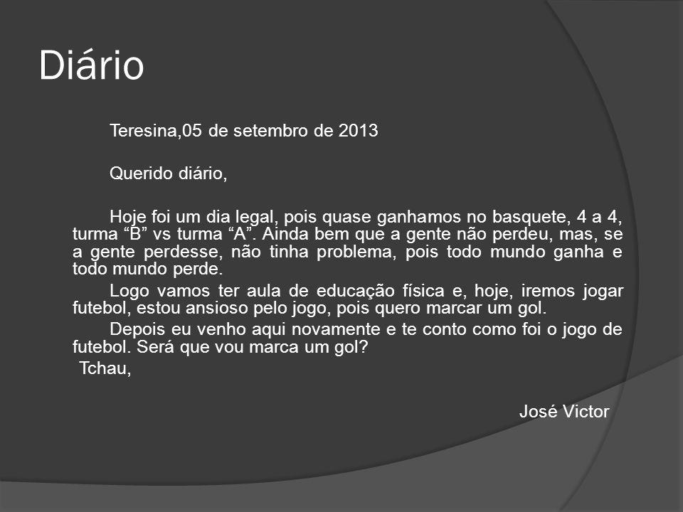 """Diário Teresina,05 de setembro de 2013 Querido diário, Hoje foi um dia legal, pois quase ganhamos no basquete, 4 a 4, turma """"B"""" vs turma """"A"""". Ainda be"""