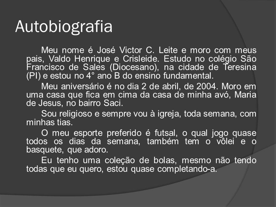 Autobiografia Meu nome é José Victor C. Leite e moro com meus pais, Valdo Henrique e Crisleide. Estudo no colégio São Francisco de Sales (Diocesano),