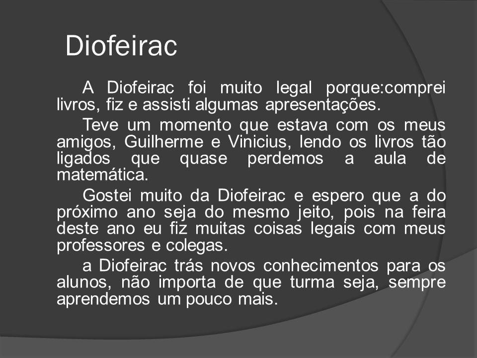 Diofeirac A Diofeirac foi muito legal porque:comprei livros, fiz e assisti algumas apresentações. Teve um momento que estava com os meus amigos, Guilh