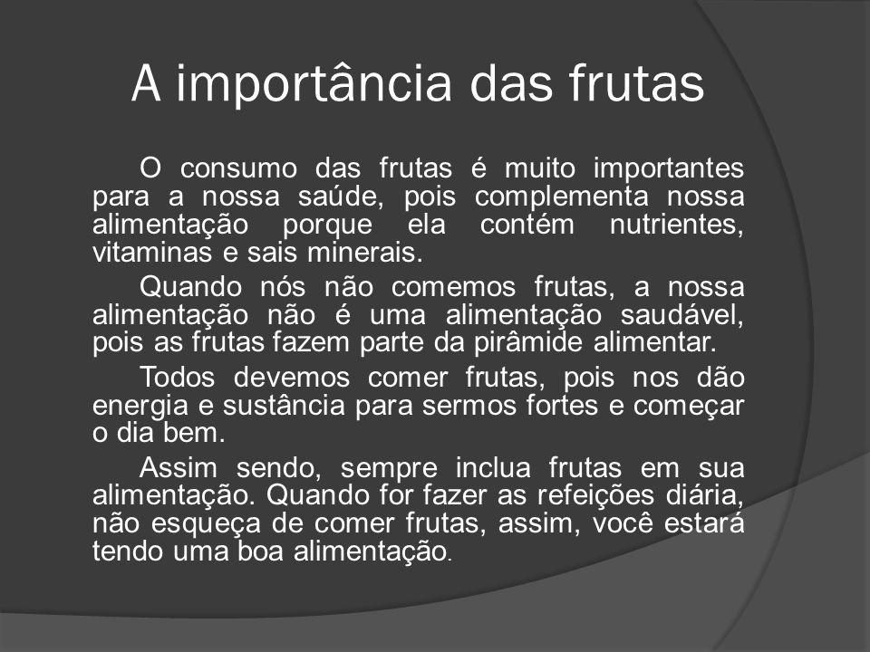 A importância das frutas O consumo das frutas é muito importantes para a nossa saúde, pois complementa nossa alimentação porque ela contém nutrientes,