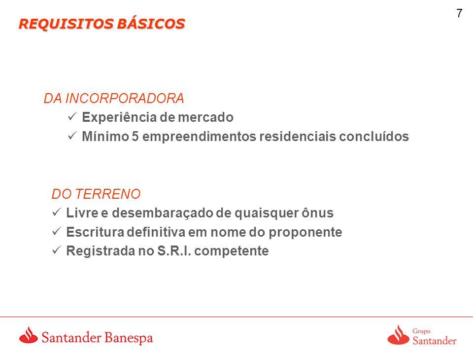 7 REQUISITOS BÁSICOS DA INCORPORADORA Experiência de mercado Mínimo 5 empreendimentos residenciais concluídos DO TERRENO Livre e desembaraçado de quaisquer ônus Escritura definitiva em nome do proponente Registrada no S.R.I.
