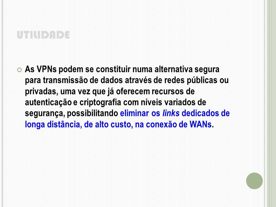 UTILIDADE As VPNs podem se constituir numa alternativa segura para transmissão de dados através de redes públicas ou privadas, uma vez que já oferecem
