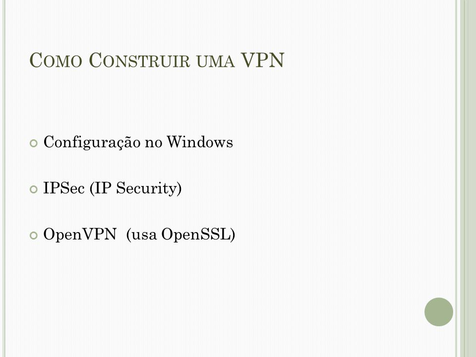 C OMO C ONSTRUIR UMA VPN Configuração no Windows IPSec (IP Security) OpenVPN (usa OpenSSL)