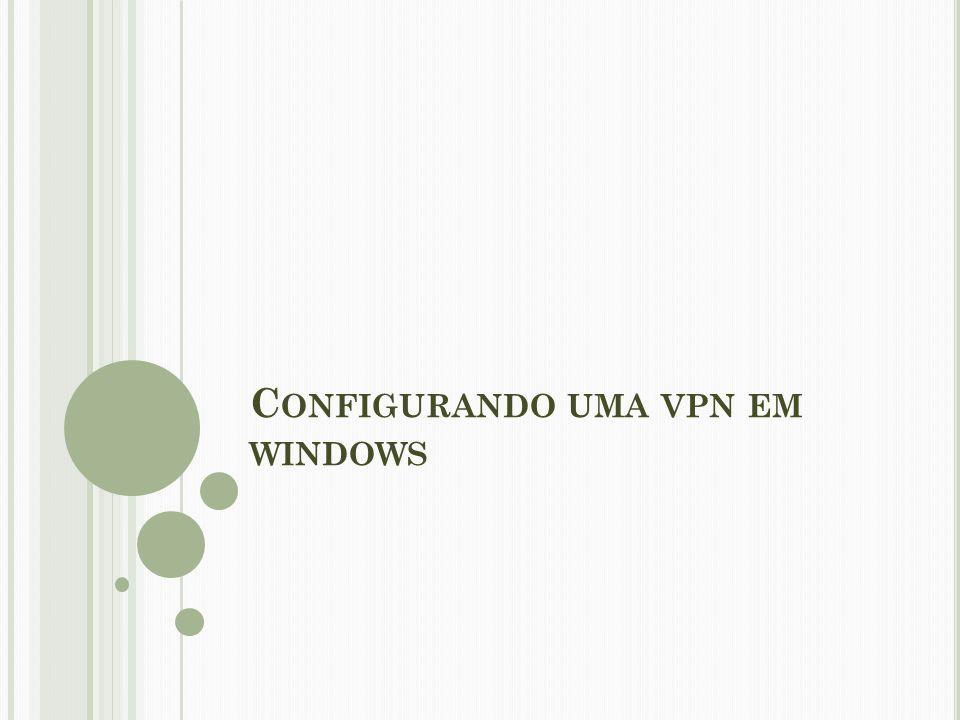 C ONFIGURANDO UMA VPN EM WINDOWS