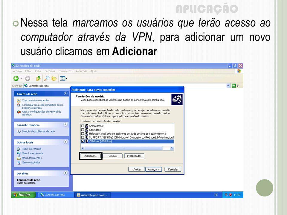 APLICAÇÃO Nessa tela marcamos os usuários que terão acesso ao computador através da VPN, para adicionar um novo usuário clicamos em Adicionar