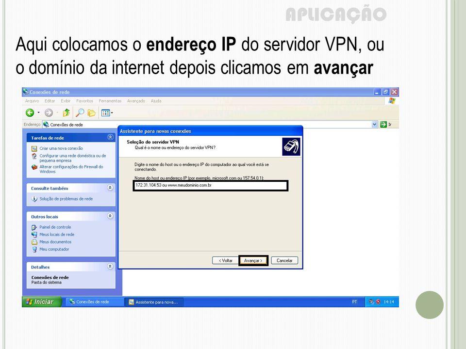 APLICAÇÃO Aqui colocamos o endereço IP do servidor VPN, ou o domínio da internet depois clicamos em avançar