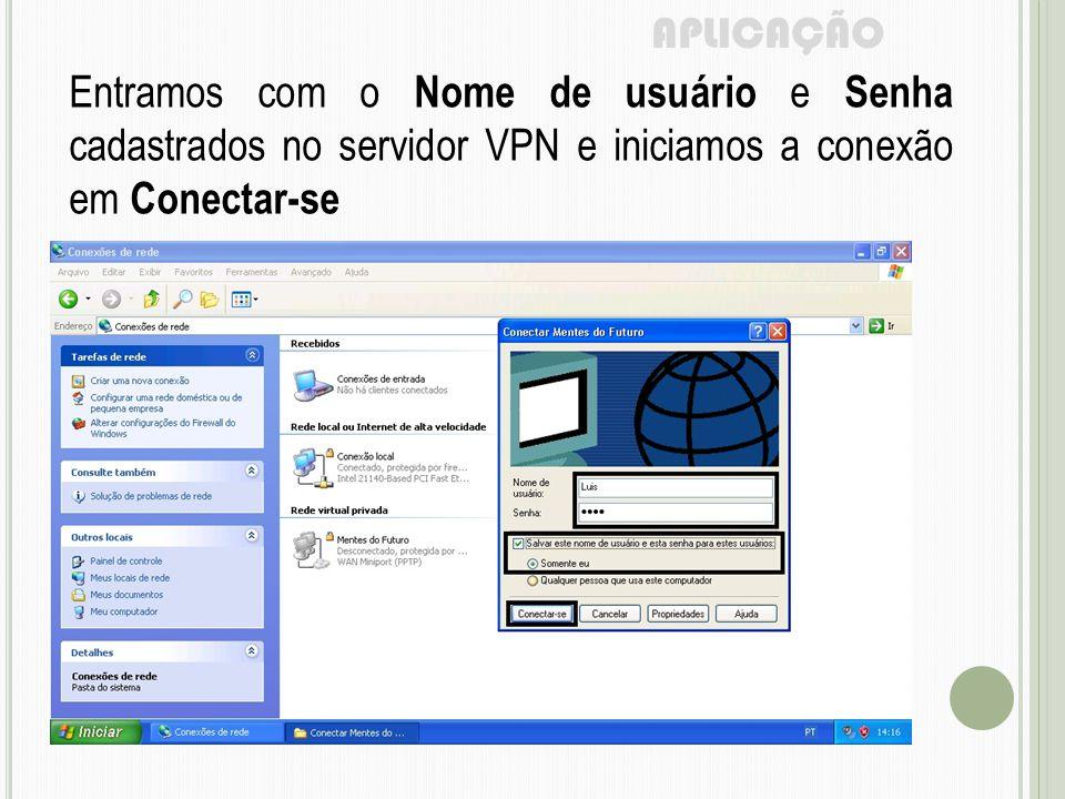 APLICAÇÃO Entramos com o Nome de usuário e Senha cadastrados no servidor VPN e iniciamos a conexão em Conectar-se