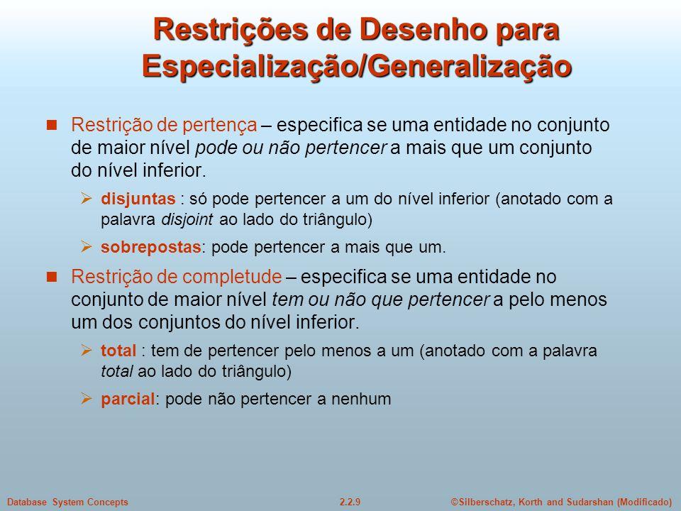 2.2.9Database System Concepts©Silberschatz, Korth and Sudarshan (Modificado) Restrições de Desenho para Especialização/Generalização Restrição de pertença – especifica se uma entidade no conjunto de maior nível pode ou não pertencer a mais que um conjunto do nível inferior.