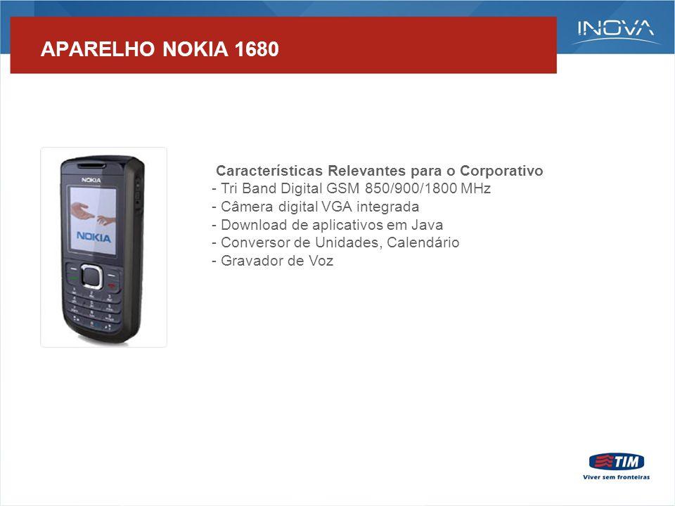 APARELHO NOKIA 1680 Características Relevantes para o Corporativo - Tri Band Digital GSM 850/900/1800 MHz - Câmera digital VGA integrada - Download de aplicativos em Java - Conversor de Unidades, Calendário - Gravador de Voz