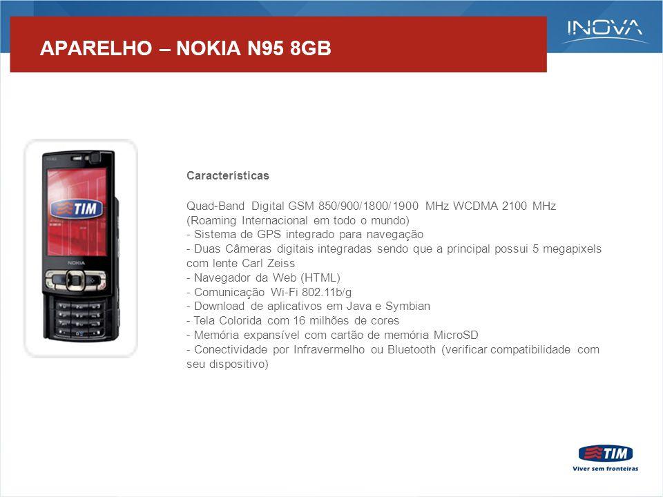 APARELHO – NOKIA N95 8GB Características Quad-Band Digital GSM 850/900/1800/1900 MHz WCDMA 2100 MHz (Roaming Internacional em todo o mundo) - Sistema de GPS integrado para navegação - Duas Câmeras digitais integradas sendo que a principal possui 5 megapixels com lente Carl Zeiss - Navegador da Web (HTML) - Comunicação Wi-Fi 802.11b/g - Download de aplicativos em Java e Symbian - Tela Colorida com 16 milhões de cores - Memória expansível com cartão de memória MicroSD - Conectividade por Infravermelho ou Bluetooth (verificar compatibilidade com seu dispositivo)