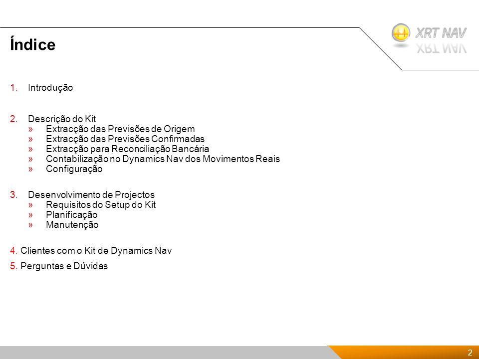 2 2 Presentación Kit de XRTnav 2009 Índice 1.Introdução 2.Descrição do Kit »Extracção das Previsões de Origem »Extracção das Previsões Confirmadas »Extracção para Reconciliação Bancária »Contabilização no Dynamics Nav dos Movimentos Reais »Configuração 3.Desenvolvimento de Projectos »Requisitos do Setup do Kit »Planificação »Manutenção 4.