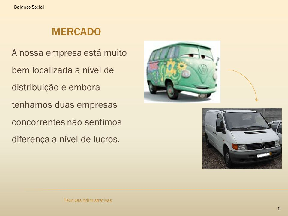 MERCADO A nossa empresa está muito bem localizada a nível de distribuição e embora tenhamos duas empresas concorrentes não sentimos diferença a nível de lucros.