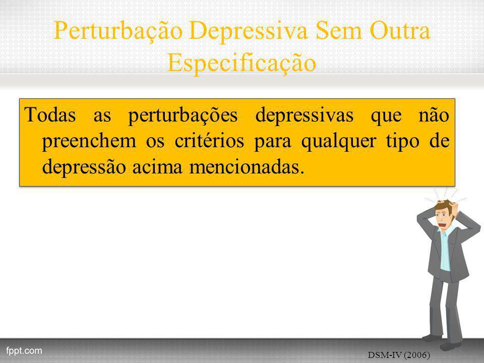 Perturbação Depressiva Sem Outra Especificação Todas as perturbações depressivas que não preenchem os critérios para qualquer tipo de depressão acima mencionadas.