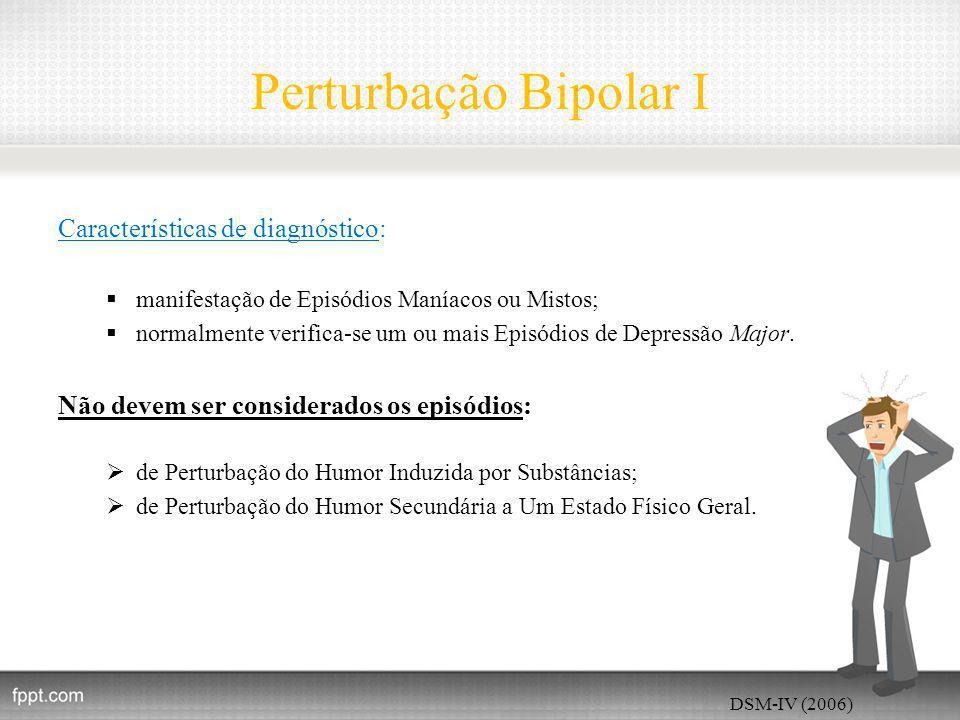 Perturbação Bipolar I Características de diagnóstico:  manifestação de Episódios Maníacos ou Mistos;  normalmente verifica-se um ou mais Episódios de Depressão Major.