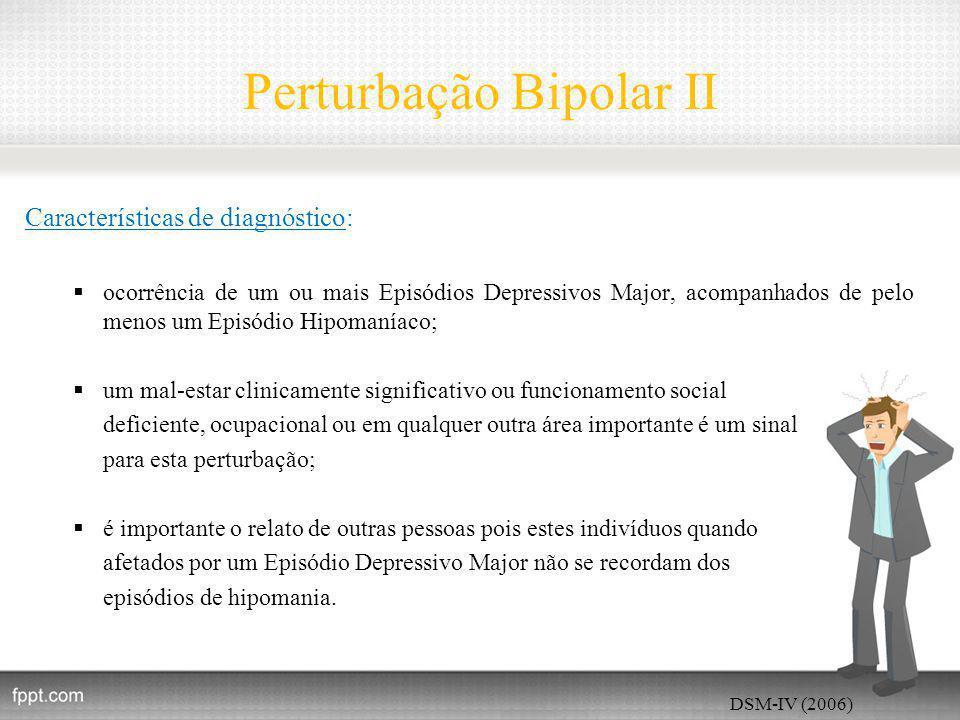 Perturbação Bipolar II Características de diagnóstico:  ocorrência de um ou mais Episódios Depressivos Major, acompanhados de pelo menos um Episódio Hipomaníaco;  um mal-estar clinicamente significativo ou funcionamento social deficiente, ocupacional ou em qualquer outra área importante é um sinal para esta perturbação;  é importante o relato de outras pessoas pois estes indivíduos quando afetados por um Episódio Depressivo Major não se recordam dos episódios de hipomania.