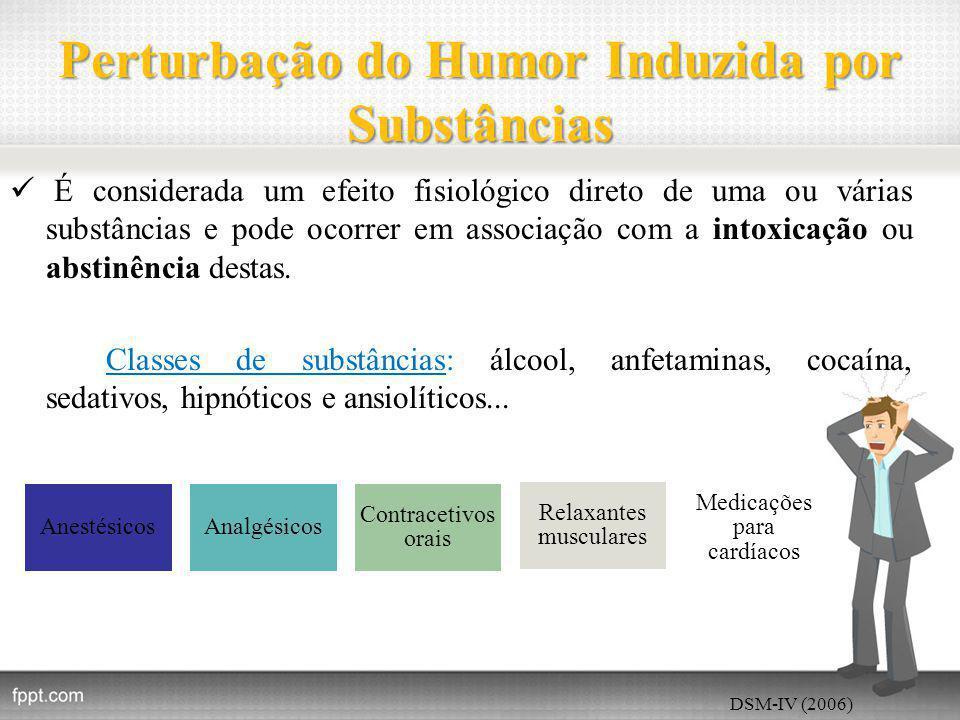 Perturbação do Humor Induzida por Substâncias É considerada um efeito fisiológico direto de uma ou várias substâncias e pode ocorrer em associação com a intoxicação ou abstinência destas.
