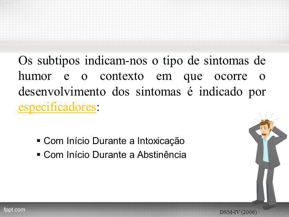 Os subtipos indicam-nos o tipo de sintomas de humor e o contexto em que ocorre o desenvolvimento dos sintomas é indicado por especificadores:  Com Início Durante a Intoxicação  Com Início Durante a Abstinência DSM-IV (2006)