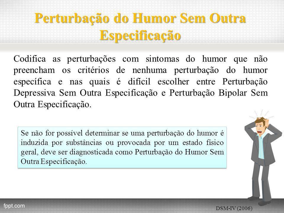 Perturbação do Humor Sem Outra Especificação Codifica as perturbações com sintomas do humor que não preencham os critérios de nenhuma perturbação do humor específica e nas quais é difícil escolher entre Perturbação Depressiva Sem Outra Especificação e Perturbação Bipolar Sem Outra Especificação.