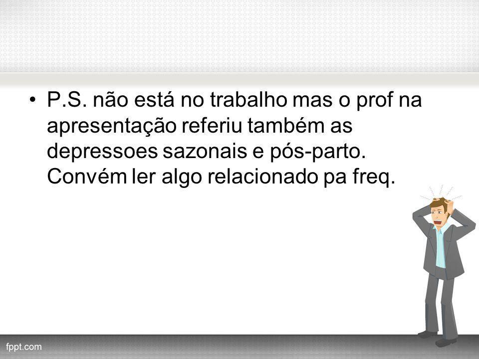 P.S. não está no trabalho mas o prof na apresentação referiu também as depressoes sazonais e pós-parto. Convém ler algo relacionado pa freq.