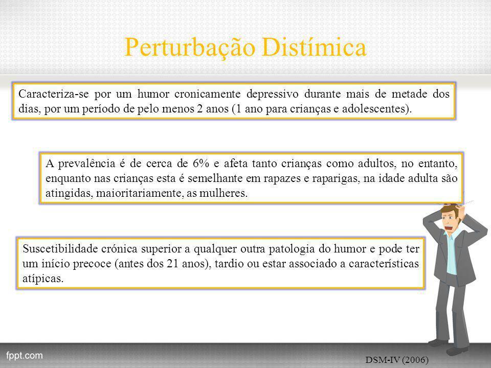 Perturbação Distímica DSM-IV (2006) Caracteriza-se por um humor cronicamente depressivo durante mais de metade dos dias, por um período de pelo menos 2 anos (1 ano para crianças e adolescentes).