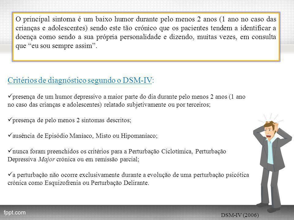 DSM-IV (2006) O principal sintoma é um baixo humor durante pelo menos 2 anos (1 ano no caso das crianças e adolescentes) sendo este tão crónico que os pacientes tendem a identificar a doença como sendo a sua própria personalidade e dizendo, muitas vezes, em consulta que eu sou sempre assim .