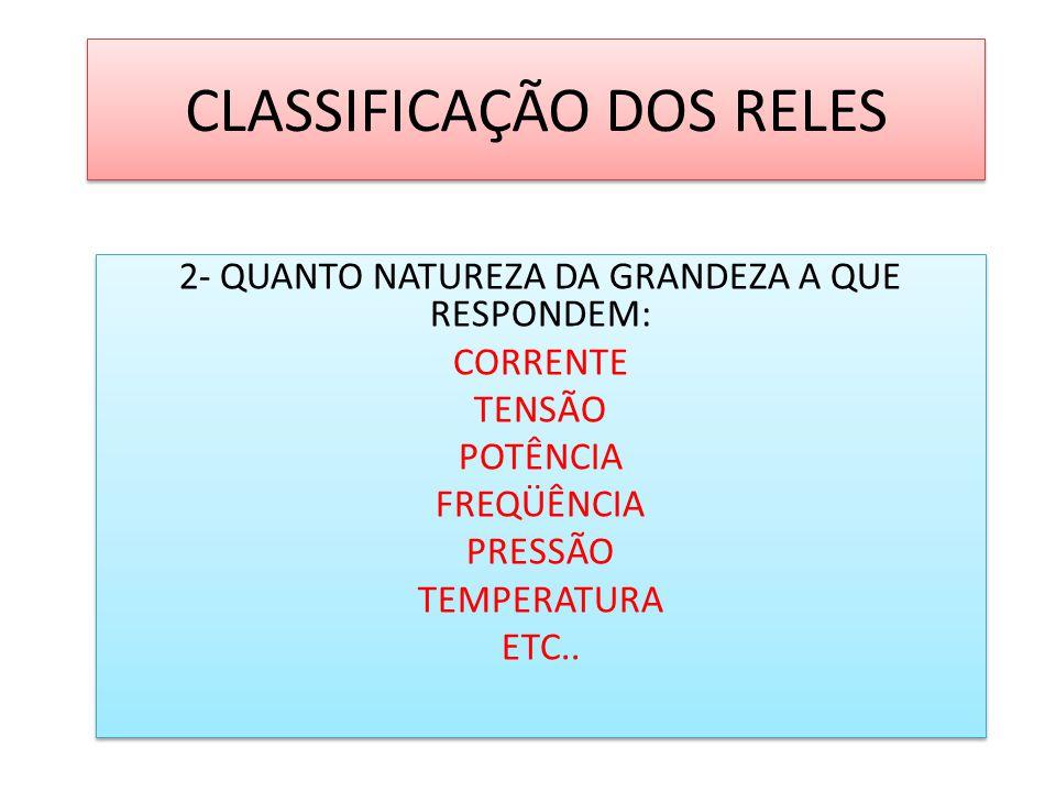 CLASSIFICAÇÃO DOS RELES 2- QUANTO NATUREZA DA GRANDEZA A QUE RESPONDEM: CORRENTE TENSÃO POTÊNCIA FREQÜÊNCIA PRESSÃO TEMPERATURA ETC.. 2- QUANTO NATURE
