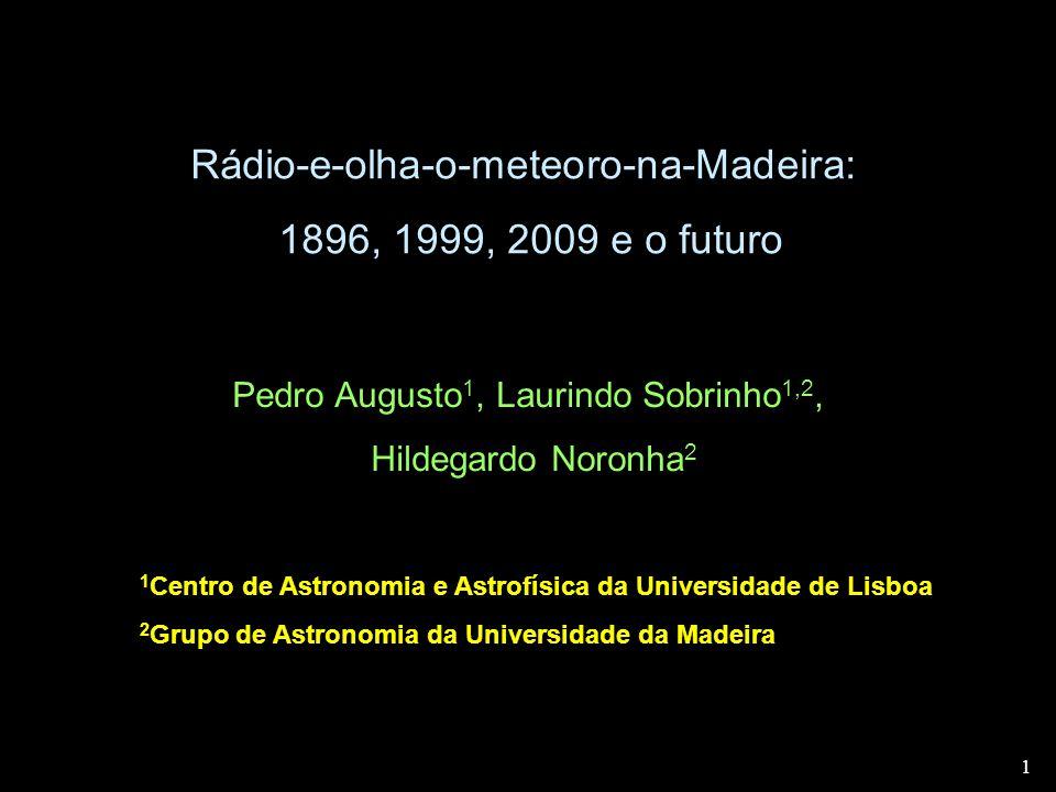 1 1 Rádio-e-olha-o-meteoro-na-Madeira: 1896, 1999, 2009 e o futuro Pedro Augusto 1, Laurindo Sobrinho 1,2, Hildegardo Noronha 2 1 Centro de Astronomia e Astrofísica da Universidade de Lisboa 2 Grupo de Astronomia da Universidade da Madeira