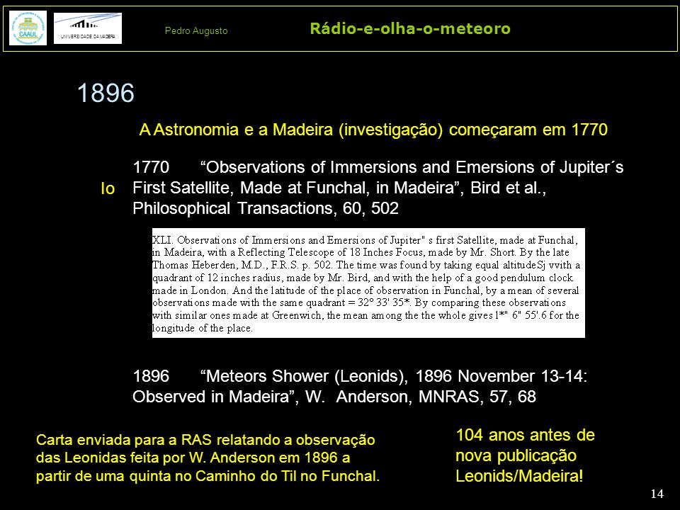 14 Rádio-e-olha-o-meteoro UNIVERSIDADE DA MADEIRA Pedro Augusto 1896 A Astronomia e a Madeira (investigação) começaram em 1770 1770 Observations of Immersions and Emersions of Jupiter´s First Satellite, Made at Funchal, in Madeira , Bird et al., Philosophical Transactions, 60, 502 104 anos antes de nova publicação Leonids/Madeira.