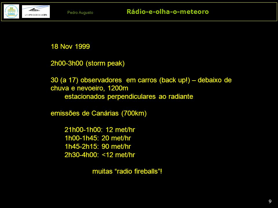9 9 Rádio-e-olha-o-meteoro UNIVERSIDADE DA MADEIRA Pedro Augusto 18 Nov 1999 2h00-3h00 (storm peak) 30 (a 17) observadores em carros (back up!) – debaixo de chuva e nevoeiro, 1200m estacionados perpendiculares ao radiante emissões de Canárias (700km) 21h00-1h00: 12 met/hr 1h00-1h45: 20 met/hr 1h45-2h15: 90 met/hr 2h30-4h00: <12 met/hr muitas radio fireballs !