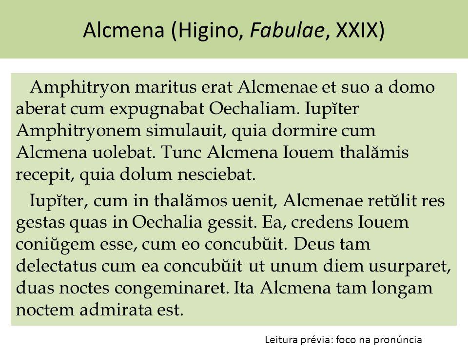 Alcmena (Higino, Fabulae, XXIX) Amphitryon maritus erat Alcmenae et suo a domo aberat cum expugnabat Oechaliam. Iupĭter Amphitryonem simulauit, quia d