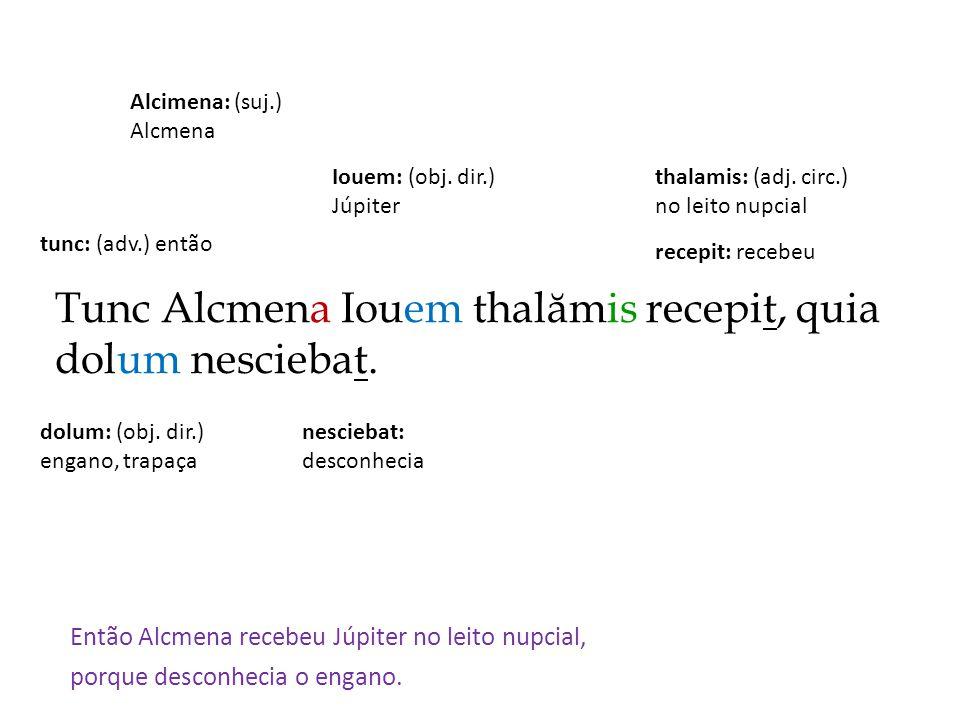 Tunc Alcmena Iouem thalămis recepit, quia dolum nesciebat. Então Alcmena recebeu Júpiter no leito nupcial, porque desconhecia o engano. recepit: receb