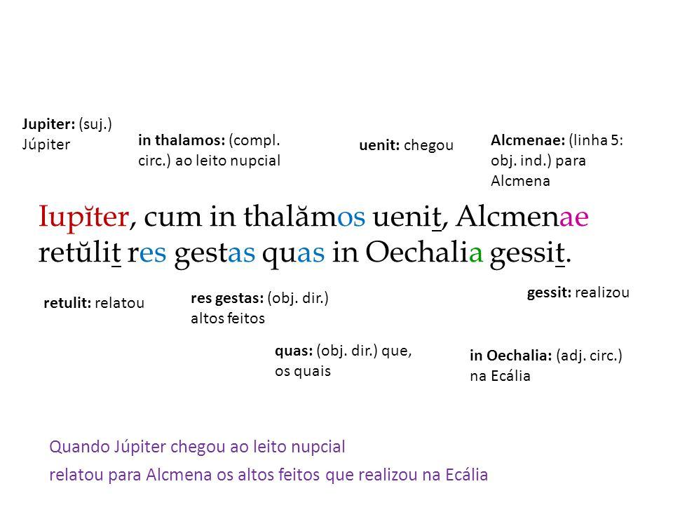 Iupĭter, cum in thalămos uenit, Alcmenae retŭlit res gestas quas in Oechalia gessit. Quando Júpiter chegou ao leito nupcial relatou para Alcmena os al
